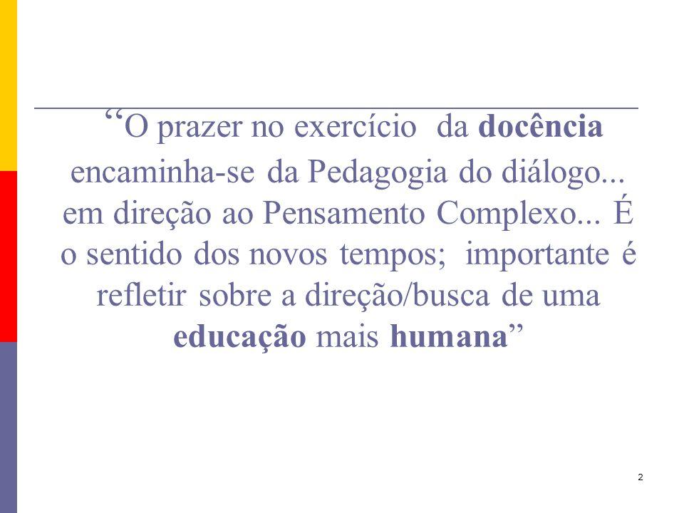 2 O prazer no exercício da docência encaminha-se da Pedagogia do diálogo... em direção ao Pensamento Complexo... É o sentido dos novos tempos; importa