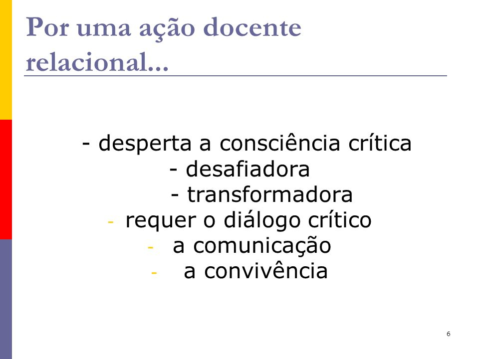 6 Por uma ação docente relacional... - desperta a consciência crítica - desafiadora - transformadora - requer o diálogo crítico - a comunicação - a co