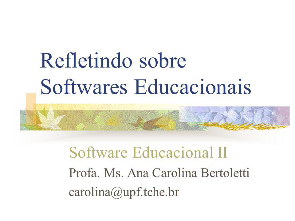 Refletindo sobre Softwares Educacionais Software Educacional II Profa. Ms. Ana Carolina Bertoletti carolina@upf.tche.br