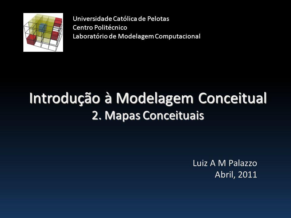 Introdução à Modelagem Conceitual 2. Mapas Conceituais Luiz A M Palazzo Abril, 2011 Universidade Católica de Pelotas Centro Politécnico Laboratório de