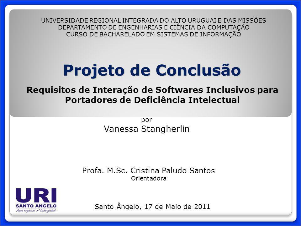 Projeto de Conclusão Requisitos de Interação de Softwares Inclusivos para Portadores de Deficiência Intelectual por Vanessa Stangherlin Santo Ângelo, 17 de Maio de 2011 UNIVERSIDADE REGIONAL INTEGRADA DO ALTO URUGUAI E DAS MISSÕES DEPARTAMENTO DE ENGENHARIAS E CIÊNCIA DA COMPUTAÇÃO CURSO DE BACHARELADO EM SISTEMAS DE INFORMAÇÃO Profa.