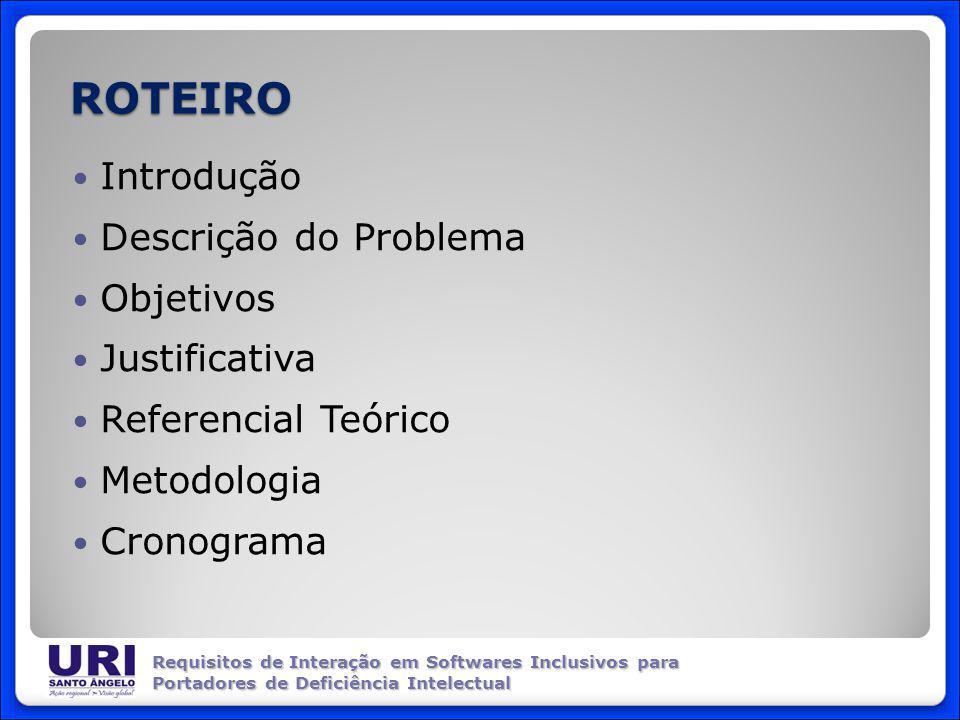 Introdução Descrição do Problema Objetivos Justificativa Referencial Teórico Metodologia Cronograma ROTEIRO Requisitos de Interação em Softwares Inclusivos para Portadores de Deficiência Intelectual