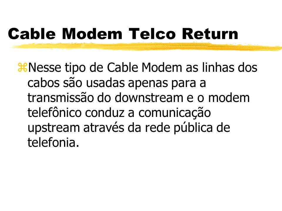 Cable Modem Telco Return zNesse tipo de Cable Modem as linhas dos cabos são usadas apenas para a transmissão do downstream e o modem telefônico conduz a comunicação upstream através da rede pública de telefonia.