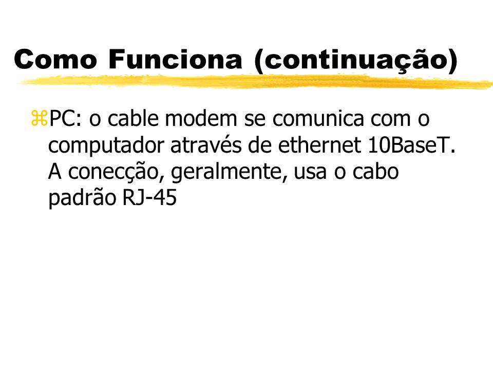 Como Funciona (continuação) zPC: o cable modem se comunica com o computador através de ethernet 10BaseT. A conecção, geralmente, usa o cabo padrão RJ-