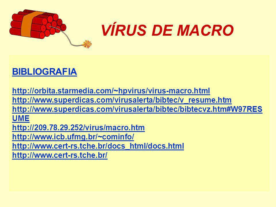 VÍRUS DE MACRO BIBLIOGRAFIA http://orbita.starmedia.com/~hpvirus/virus-macro.html http://www.superdicas.com/virusalerta/bibtec/v_resume.htm http://www.superdicas.com/virusalerta/bibtec/bibtecvz.htm#W97RES UME http://209.78.29.252/virus/macro.htm http://www.icb.ufmg.br/~cominfo/ http://www.cert-rs.tche.br/docs_html/docs.html http://www.cert-rs.tche.br/