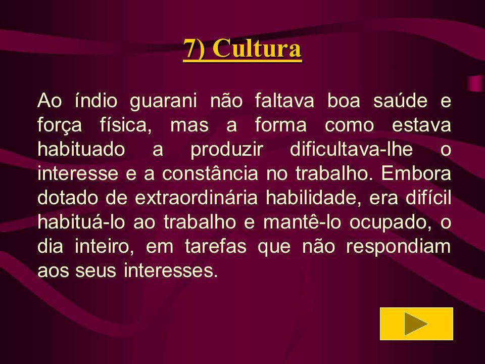 7) Cultura Não era fácil, mas era necessário, a maior dificuldade era a volubilidade dos guaranis: já atacavam o trabalho com denodo, já o largavam sob o pretexto de cansaço.