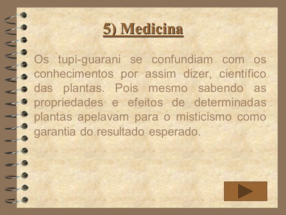 5) Medicina Os tupi-guarani se confundiam com os conhecimentos por assim dizer, científico das plantas. Pois mesmo sabendo as propriedades e efeitos d