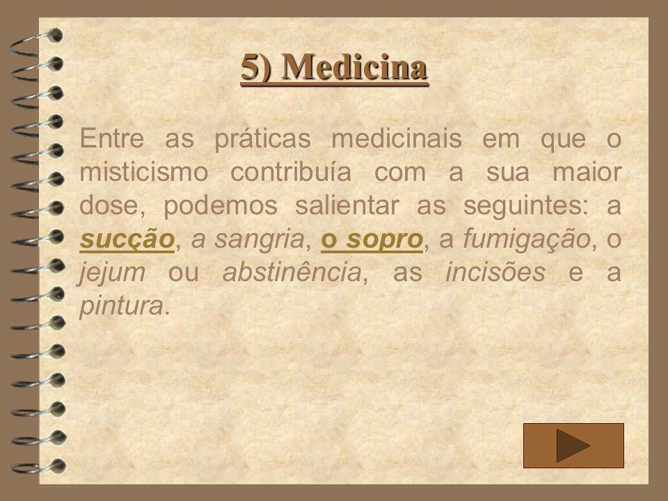 5) Medicina Entre as práticas medicinais em que o misticismo contribuía com a sua maior dose, podemos salientar as seguintes: a sucção, a sangria, o s