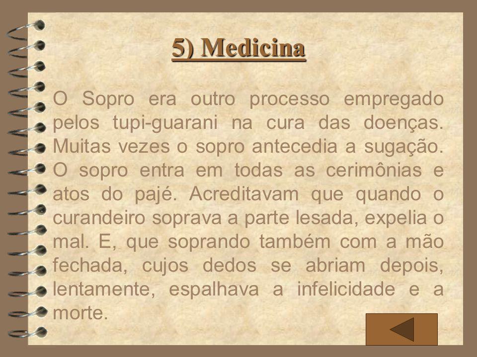 5) Medicina O Sopro era outro processo empregado pelos tupi-guarani na cura das doenças. Muitas vezes o sopro antecedia a sugação. O sopro entra em to