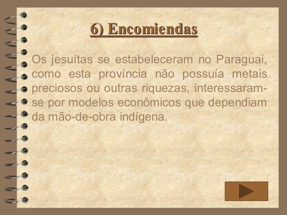 6) Encomiendas Os jesuítas se estabeleceram no Paraguai, como esta província não possuía metais preciosos ou outras riquezas, interessaram- se por mod