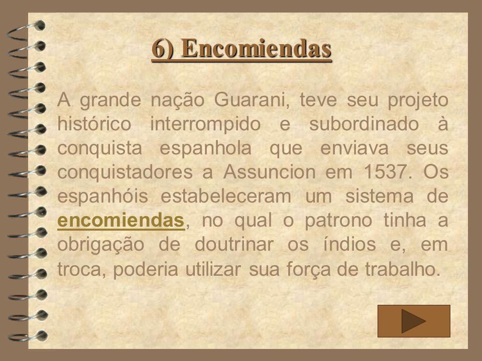 6) Encomiendas A grande nação Guarani, teve seu projeto histórico interrompido e subordinado à conquista espanhola que enviava seus conquistadores a A
