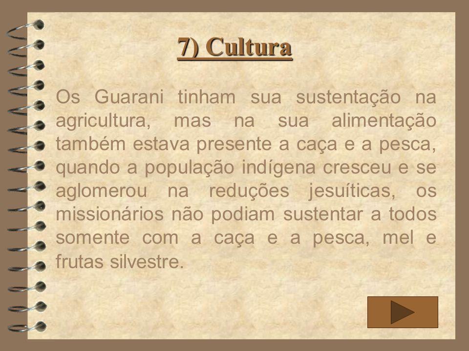 7) Cultura Os Guarani tinham sua sustentação na agricultura, mas na sua alimentação também estava presente a caça e a pesca, quando a população indíge