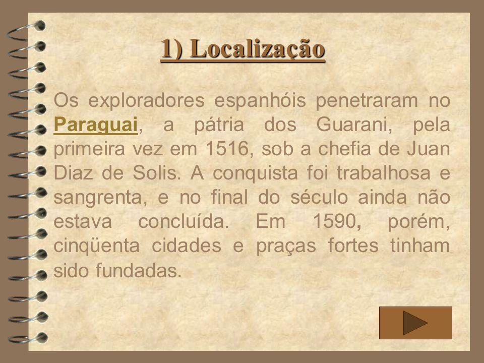 1) Localização Os exploradores espanhóis penetraram no Paraguai, a pátria dos Guarani, pela primeira vez em 1516, sob a chefia de Juan Diaz de Solis.