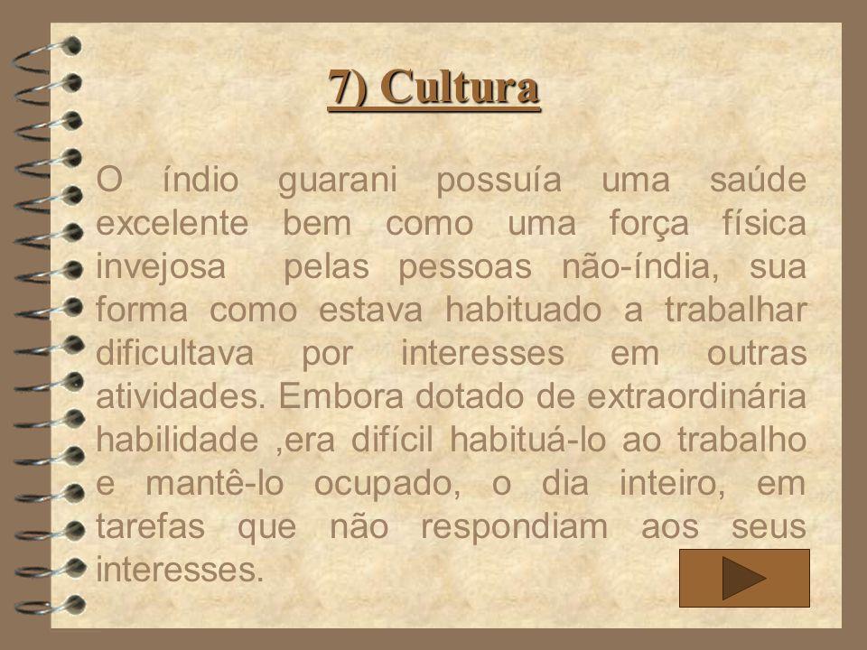 7) Cultura O índio guarani possuía uma saúde excelente bem como uma força física invejosa pelas pessoas não-índia, sua forma como estava habituado a t