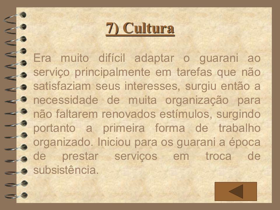 7) Cultura Era muito difícil adaptar o guarani ao serviço principalmente em tarefas que não satisfaziam seus interesses, surgiu então a necessidade de
