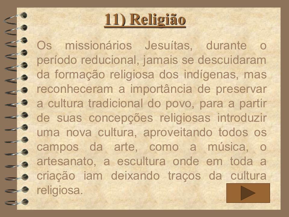 11) Religião Os missionários Jesuítas, durante o período reducional, jamais se descuidaram da formação religiosa dos indígenas, mas reconheceram a imp