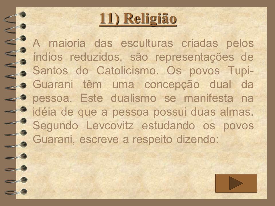 11) Religião A maioria das esculturas criadas pelos índios reduzidos, são representações de Santos do Catolicismo. Os povos Tupi- Guarani têm uma conc