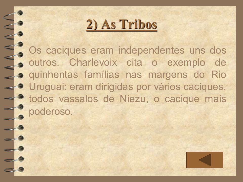 2) As Tribos Os caciques eram independentes uns dos outros. Charlevoix cita o exemplo de quinhentas famílias nas margens do Rio Uruguai: eram dirigida
