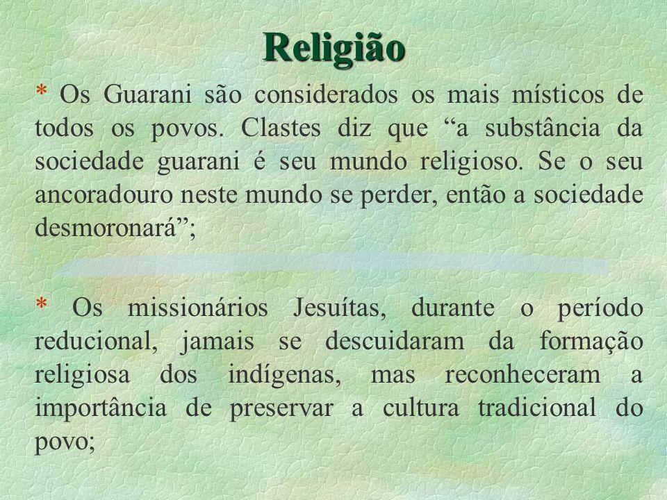 Religião * Os Guarani são considerados os mais místicos de todos os povos. Clastes diz que a substância da sociedade guarani é seu mundo religioso. Se