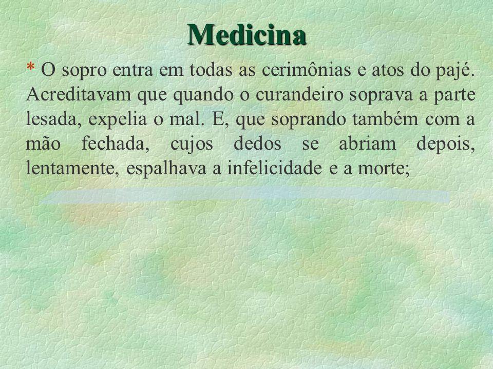 Medicina * O sopro entra em todas as cerimônias e atos do pajé. Acreditavam que quando o curandeiro soprava a parte lesada, expelia o mal. E, que sopr