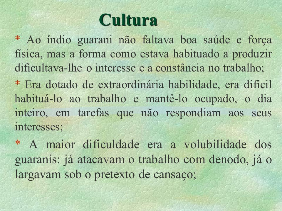 Cultura * Surgiu então a necessidade de muita organização, para não faltarem renovados estímulos; * Iniciou para os Guarani a época de prestar serviços em troca de subsistência, esta era então a primeira forma de trabalho organizado;