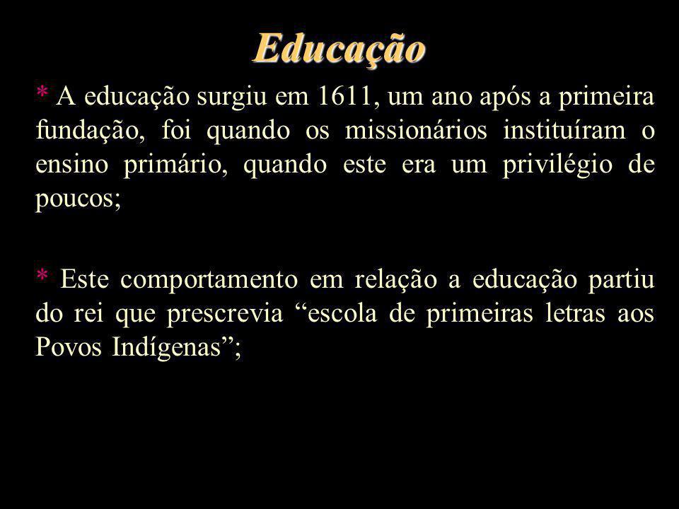 Educação * A educação surgiu em 1611, um ano após a primeira fundação, foi quando os missionários instituíram o ensino primário, quando este era um pr