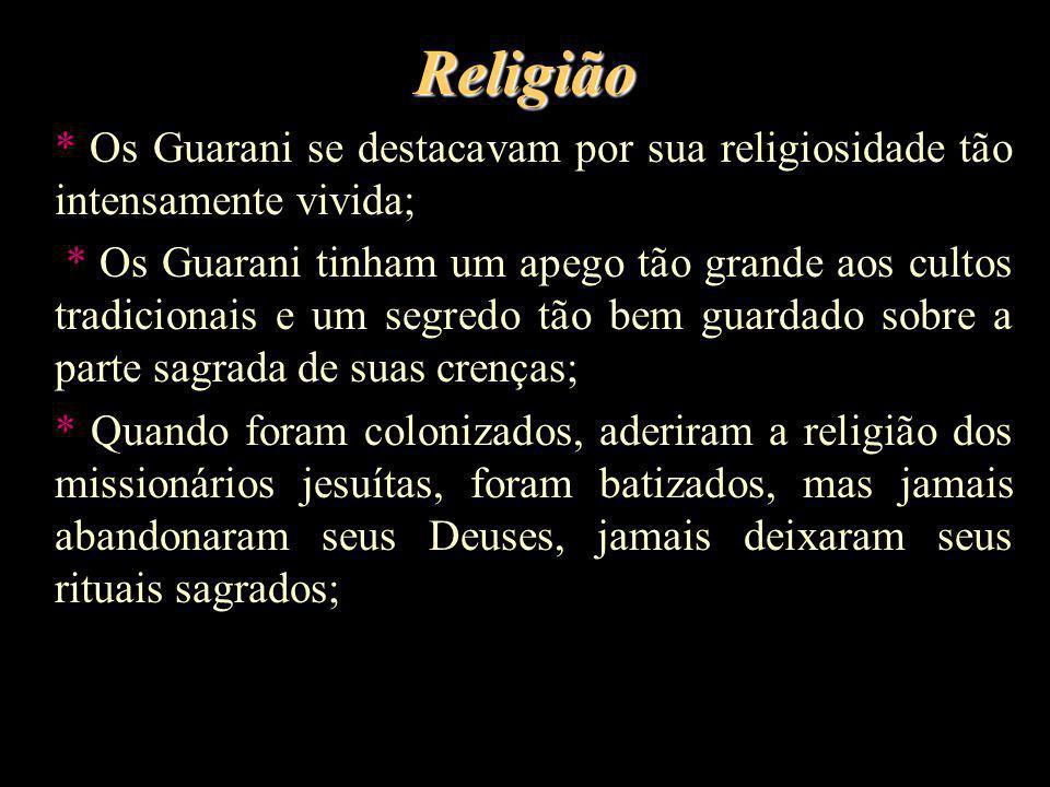 Religião * Os Guarani se destacavam por sua religiosidade tão intensamente vivida; * Os Guarani tinham um apego tão grande aos cultos tradicionais e u