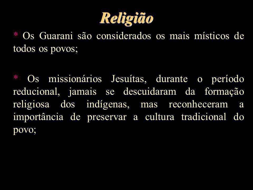 Religião * Os Guarani são considerados os mais místicos de todos os povos; * Os missionários Jesuítas, durante o período reducional, jamais se descuid