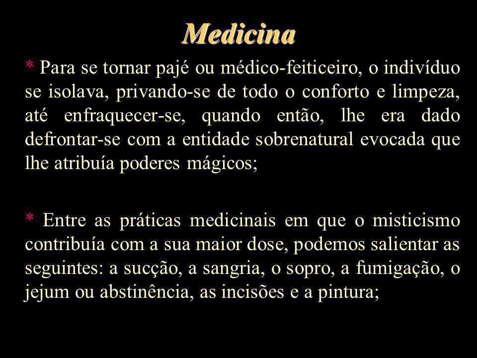 Medicina * Para se tornar pajé ou médico-feiticeiro, o indivíduo se isolava, privando-se de todo o conforto e limpeza, até enfraquecer-se, quando entã