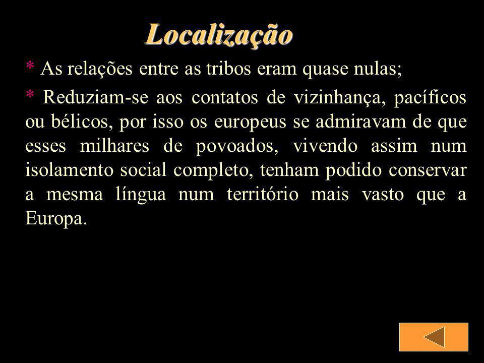 Localização * As relações entre as tribos eram quase nulas; * Reduziam-se aos contatos de vizinhança, pacíficos ou bélicos, por isso os europeus se ad