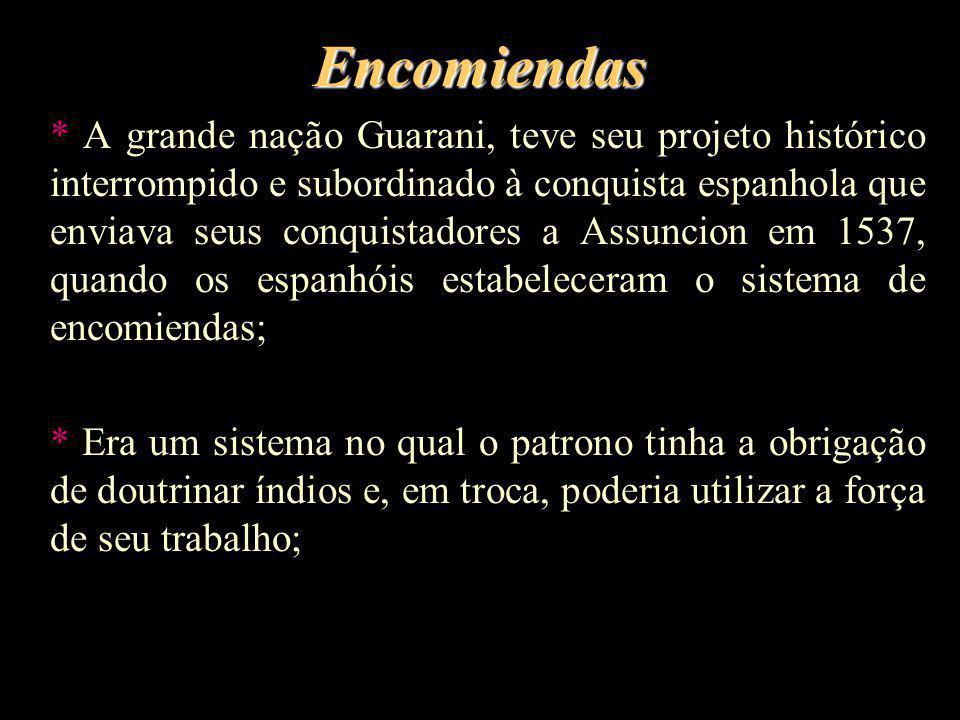 Encomiendas * A grande nação Guarani, teve seu projeto histórico interrompido e subordinado à conquista espanhola que enviava seus conquistadores a As