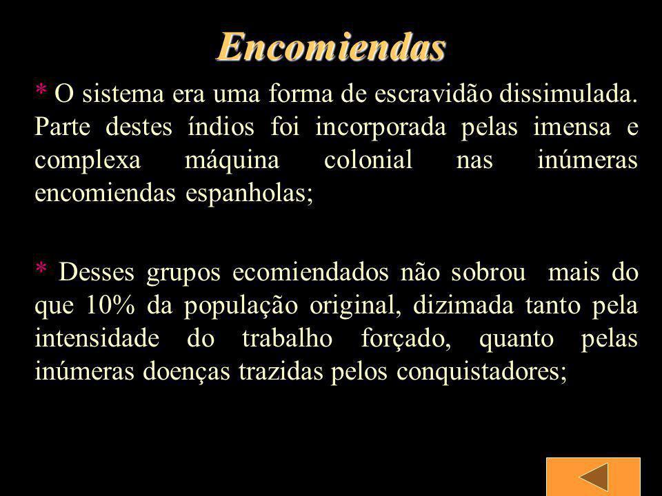 Encomiendas * O sistema era uma forma de escravidão dissimulada. Parte destes índios foi incorporada pelas imensa e complexa máquina colonial nas inúm