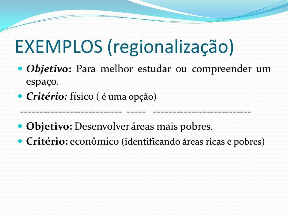 EXEMPLOS (regionalização) Objetivo: Para melhor estudar ou compreender um espaço. Critério: físico ( é uma opção) --------------------------- ----- --