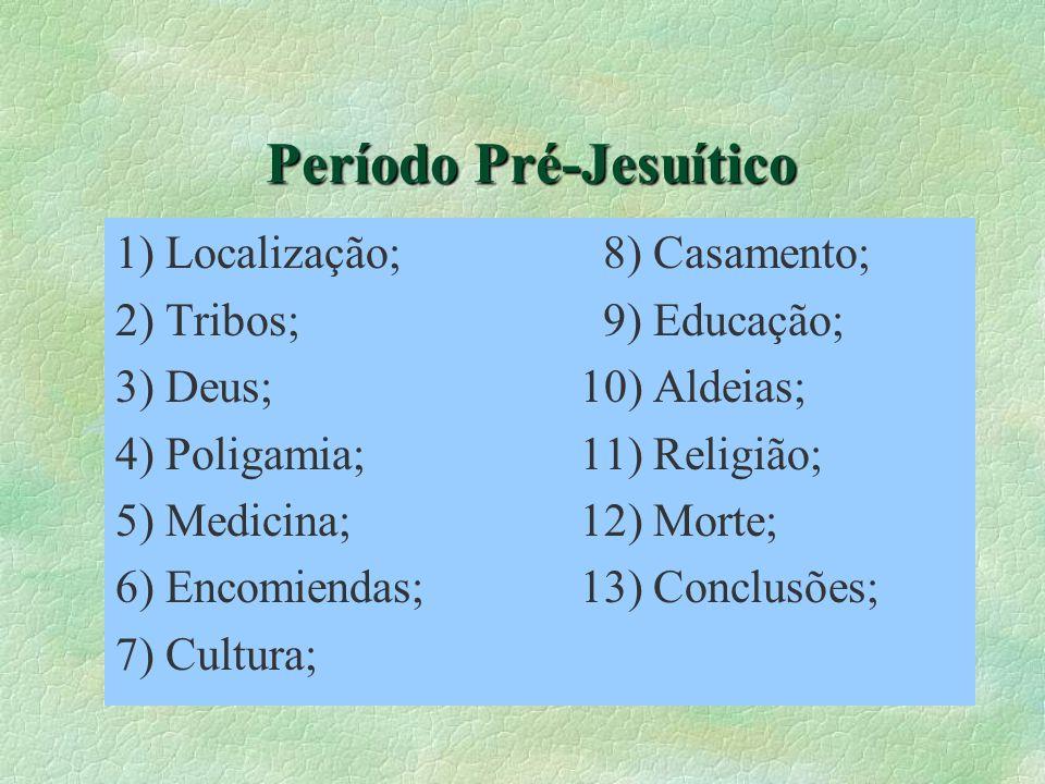 Período Pré-Jesuítico 1) Localização; 8) Casamento; 2) Tribos; 9) Educação; 3) Deus; 10) Aldeias; 4) Poligamia; 11) Religião; 5) Medicina; 12) Morte;