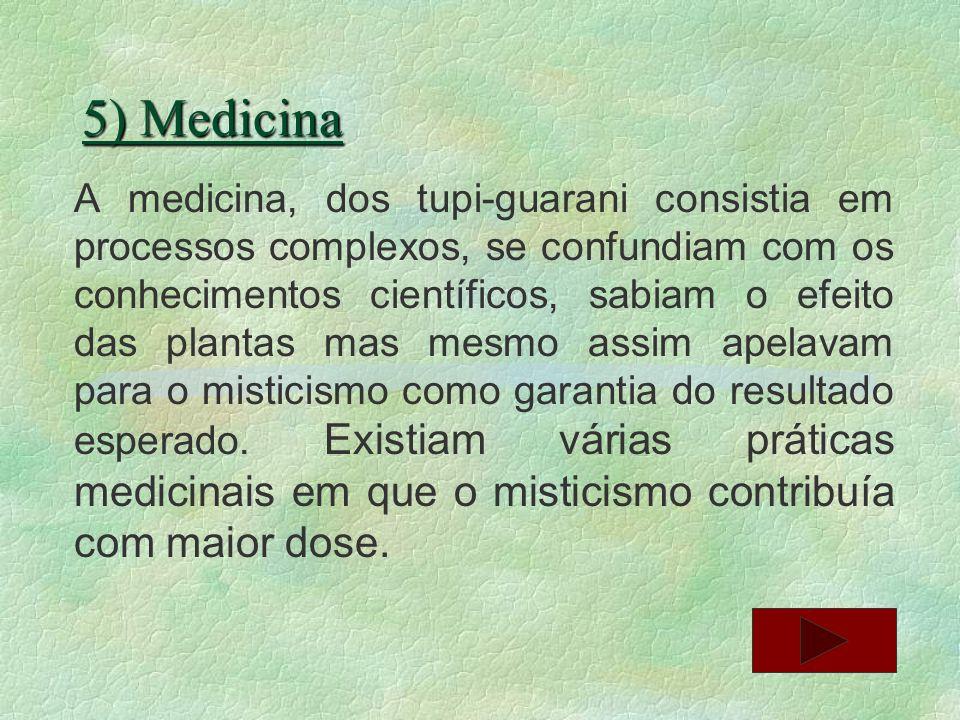 5) Medicina A medicina, dos tupi-guarani consistia em processos complexos, se confundiam com os conhecimentos científicos, sabiam o efeito das plantas