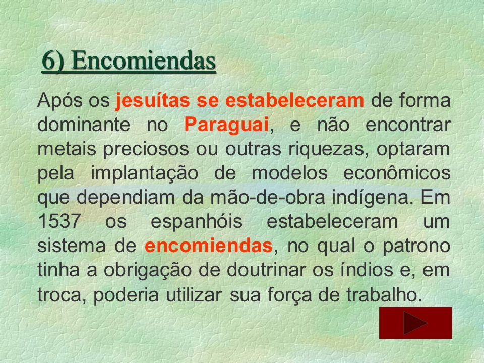 6) Encomiendas Após os jesuítas se estabeleceram de forma dominante no Paraguai, e não encontrar metais preciosos ou outras riquezas, optaram pela imp
