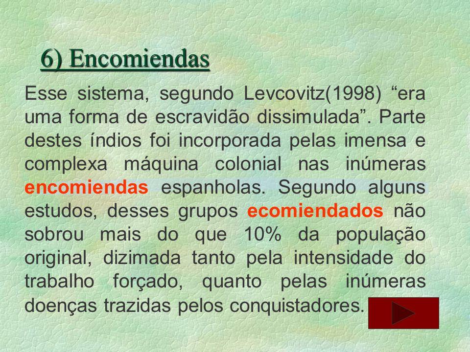 6) Encomiendas Esse sistema, segundo Levcovitz(1998) era uma forma de escravidão dissimulada. Parte destes índios foi incorporada pelas imensa e compl