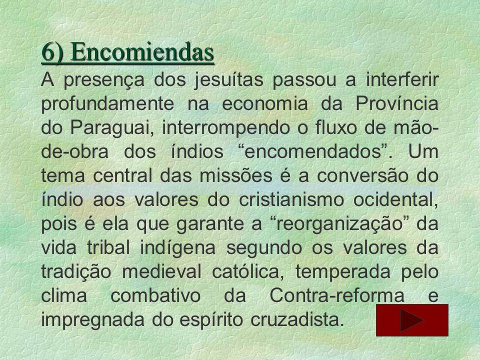 6) Encomiendas A presença dos jesuítas passou a interferir profundamente na economia da Província do Paraguai, interrompendo o fluxo de mão- de-obra d