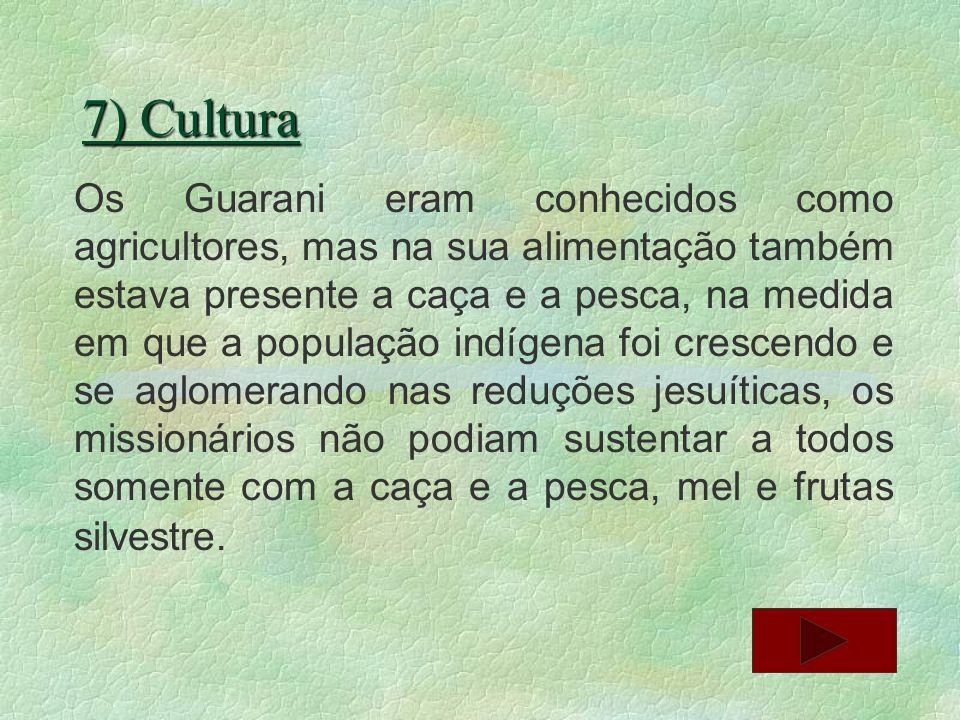 7) Cultura Os Guarani eram conhecidos como agricultores, mas na sua alimentação também estava presente a caça e a pesca, na medida em que a população