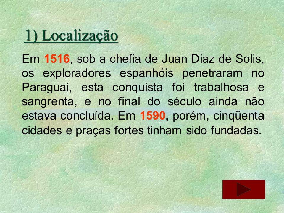 1) Localização Em 1516, sob a chefia de Juan Diaz de Solis, os exploradores espanhóis penetraram no Paraguai, esta conquista foi trabalhosa e sangrent