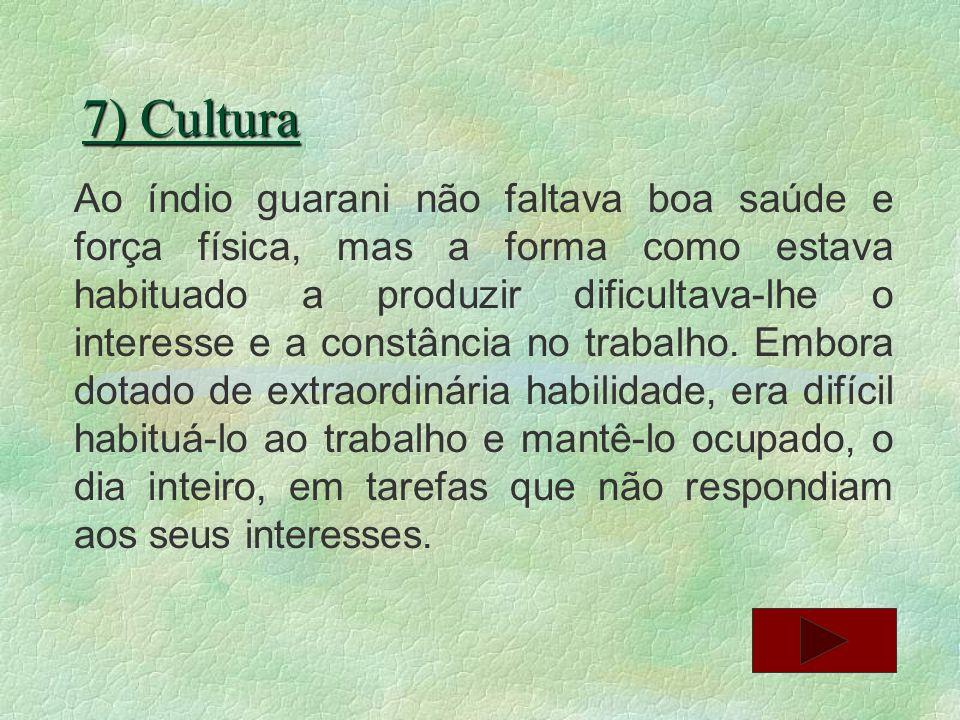 7) Cultura Ao índio guarani não faltava boa saúde e força física, mas a forma como estava habituado a produzir dificultava-lhe o interesse e a constân