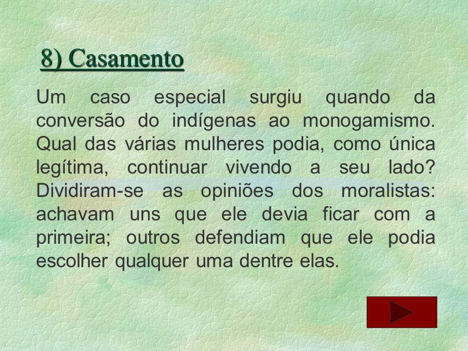 8) Casamento Um caso especial surgiu quando da conversão do indígenas ao monogamismo. Qual das várias mulheres podia, como única legítima, continuar v