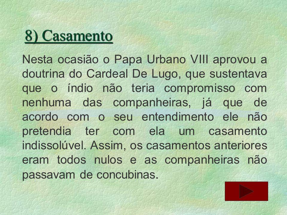 8) Casamento Nesta ocasião o Papa Urbano VIII aprovou a doutrina do Cardeal De Lugo, que sustentava que o índio não teria compromisso com nenhuma das