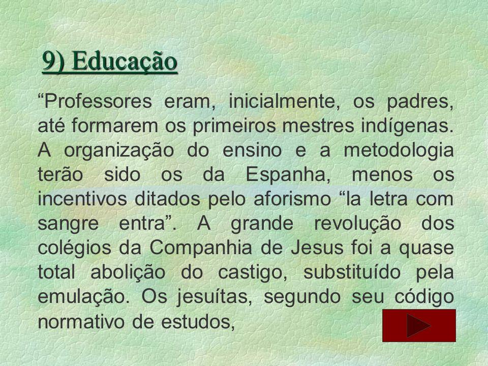 9) Educação Professores eram, inicialmente, os padres, até formarem os primeiros mestres indígenas. A organização do ensino e a metodologia terão sido