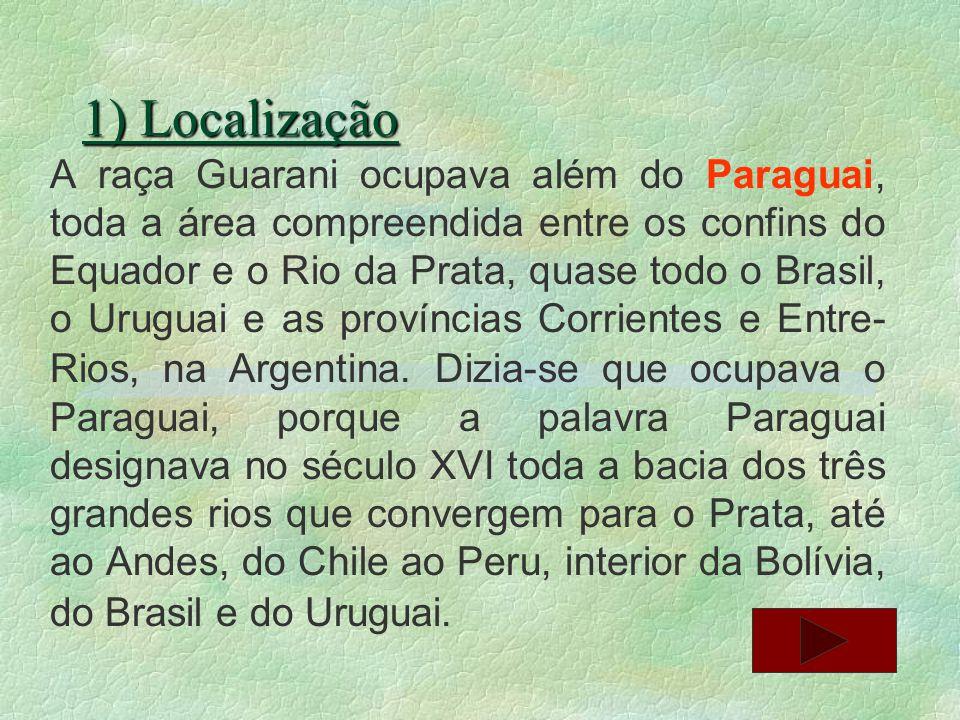 1) Localização A raça Guarani ocupava além do Paraguai, toda a área compreendida entre os confins do Equador e o Rio da Prata, quase todo o Brasil, o