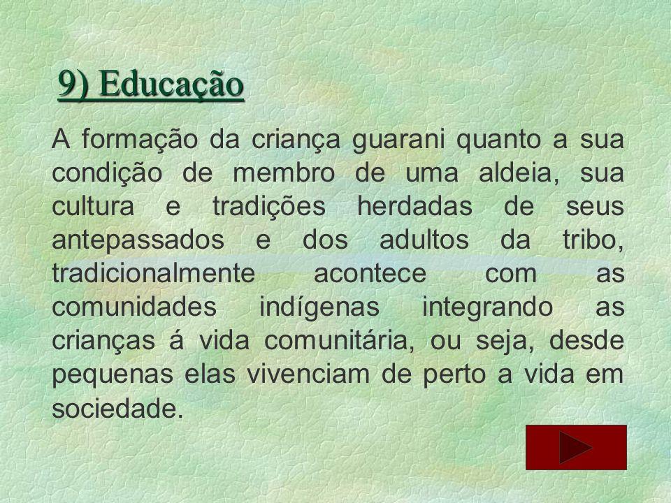 9) Educação A formação da criança guarani quanto a sua condição de membro de uma aldeia, sua cultura e tradições herdadas de seus antepassados e dos a
