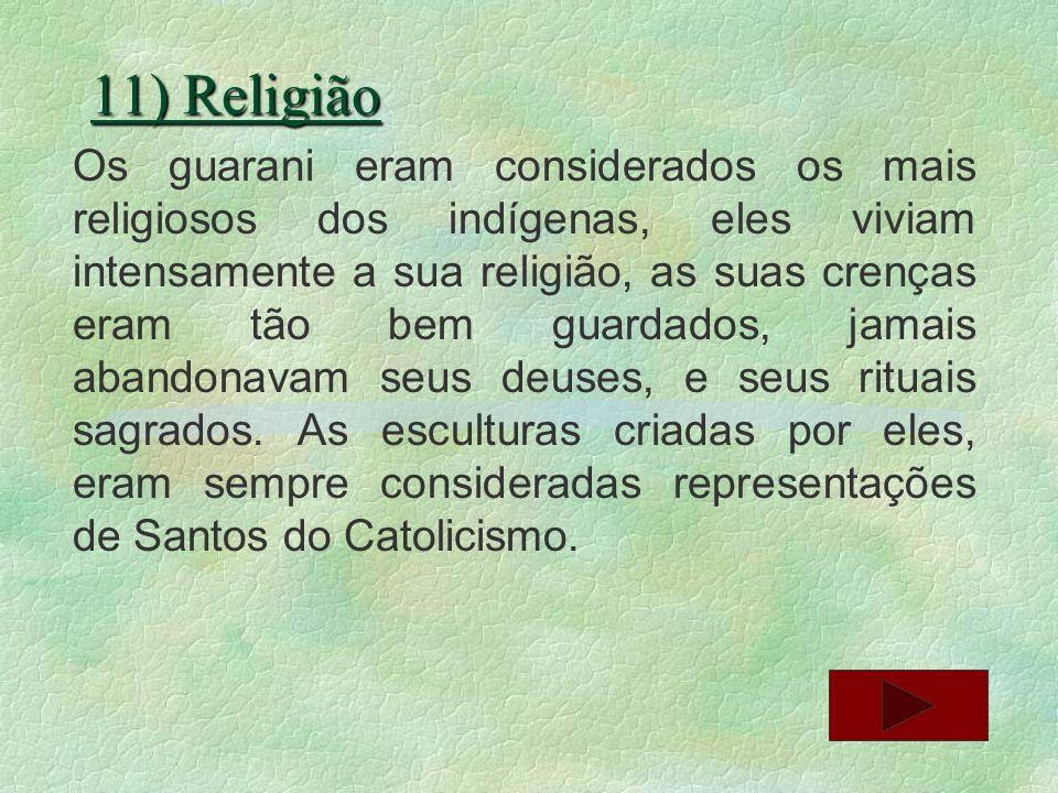 11) Religião Os guarani eram considerados os mais religiosos dos indígenas, eles viviam intensamente a sua religião, as suas crenças eram tão bem guar