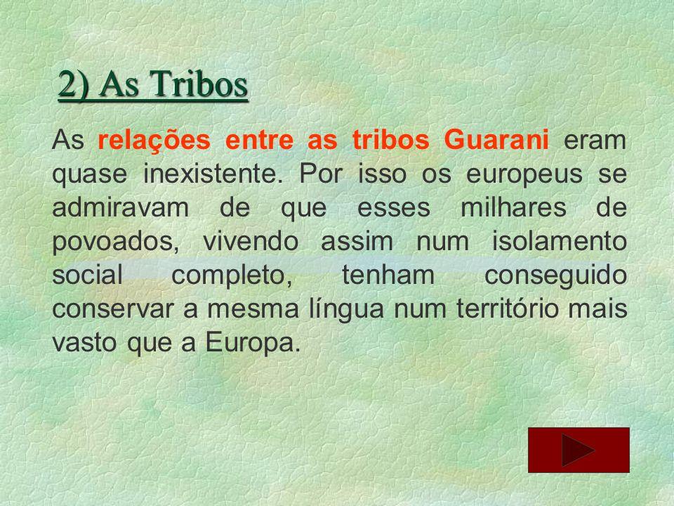 2) As Tribos As relações entre as tribos Guarani eram quase inexistente. Por isso os europeus se admiravam de que esses milhares de povoados, vivendo