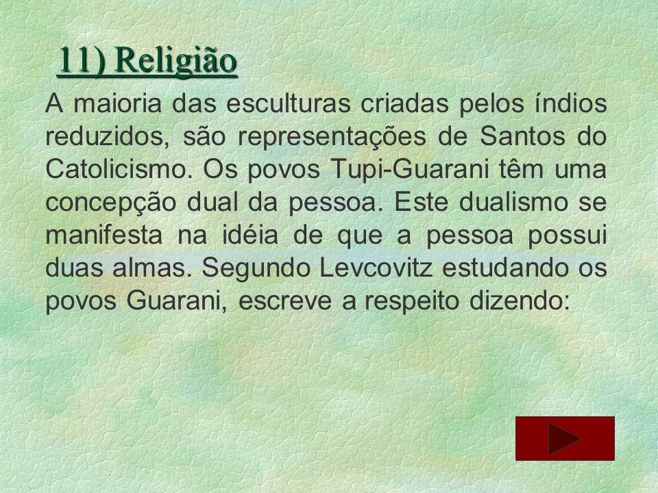 11) Religião A maioria das esculturas criadas pelos índios reduzidos, são representações de Santos do Catolicismo. Os povos Tupi-Guarani têm uma conce