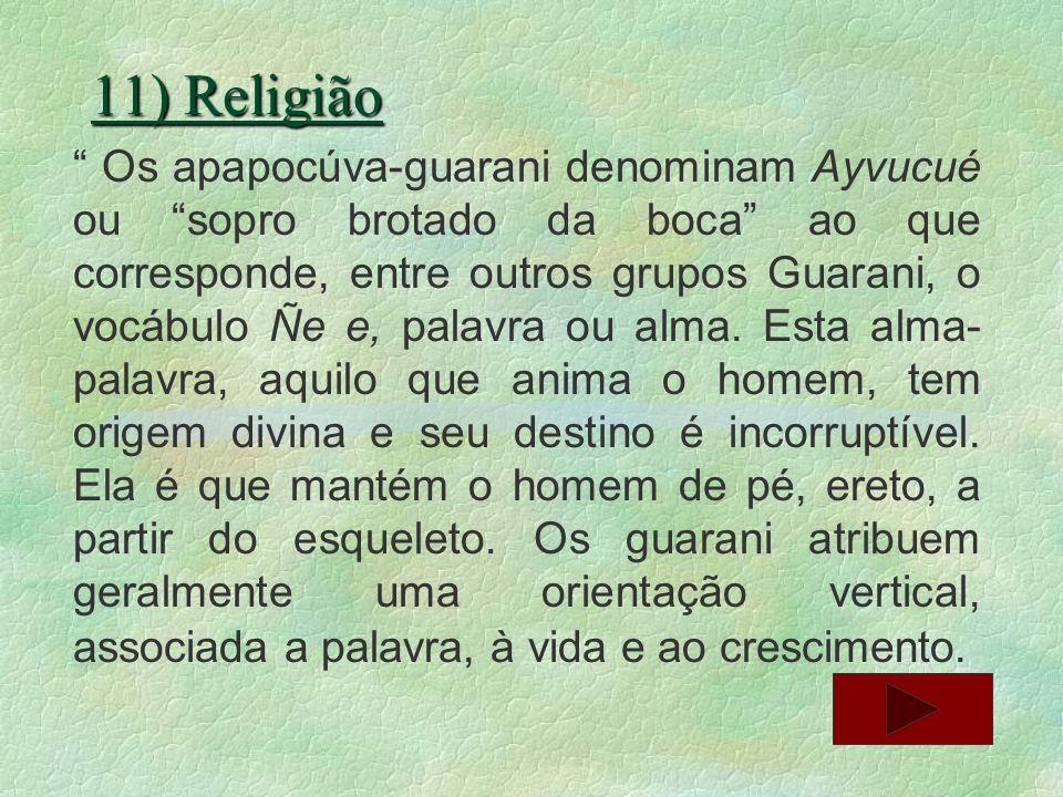 11) Religião Os apapocúva-guarani denominam Ayvucué ou sopro brotado da boca ao que corresponde, entre outros grupos Guarani, o vocábulo Ñe e, palavra